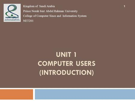 UNIT 1 COMPUTER USERS (INTRODUCTION) 1 Kingdom of Saudi Arabia Prince Norah bint Abdul Rahman University College of Computer Since and Information System.