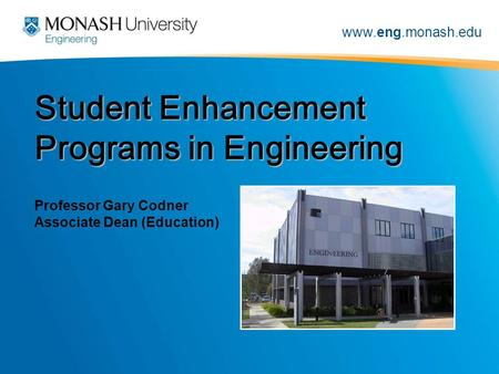 Www.eng.monash.edu Student Enhancement Programs in Engineering Professor Gary Codner Associate Dean (Education)