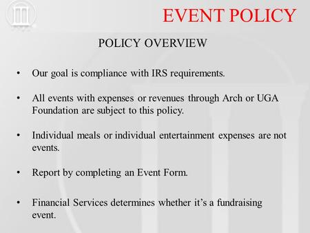 EVENT POLICY POLICY OVERVIEW Our goal is compliance with IRS requirements. All events with expenses or revenues through Arch or UGA Foundation are subject.
