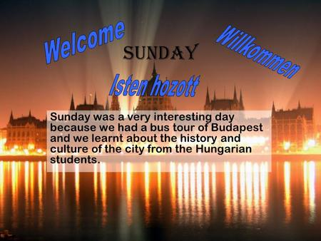 Sunday Sunday was a very interesting day because we had a bus tour of Budapest and we learnt about the history and culture of the city from the Hungarian.