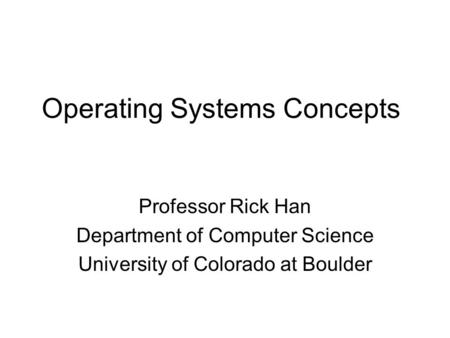 Operating Systems Concepts Professor Rick Han Department of Computer Science University of Colorado at Boulder.