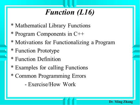Function (L16) * Mathematical Library Functions * Program Components in C++ * Motivations for Functionalizing a Program * Function Prototype * Function.