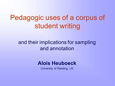 Pedagogic uses of a corpus of student writing and their implications for sampling and annotation Alois Heuboeck University of Reading, UK.