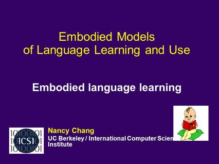 Embodied Models of Language Learning and Use Embodied language learning Nancy Chang UC Berkeley / International Computer Science Institute.