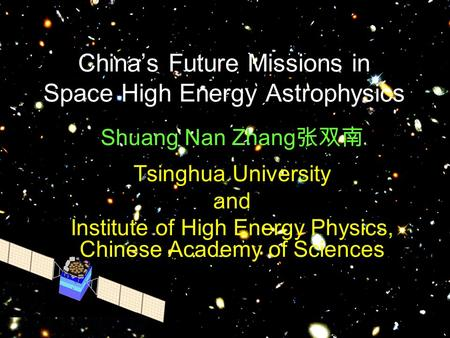 China's Future Missions in Space High Energy Astrophysics Shuang Nan Zhang 张双南 Tsinghua University and Institute of High Energy Physics, Chinese Academy.