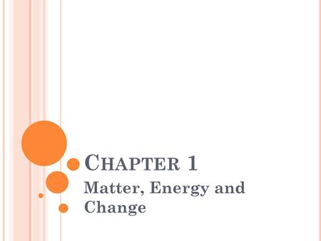 C HAPTER 1 Matter, Energy and Change. What is Chemistry? 1. Is a physical science: looks at nonliving things (rocks, stars, electricity) 2. Is the study.