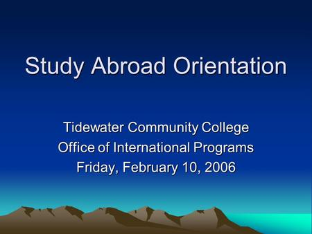 Study Abroad Orientation Tidewater Community College Office of International Programs Friday, February 10, 2006.