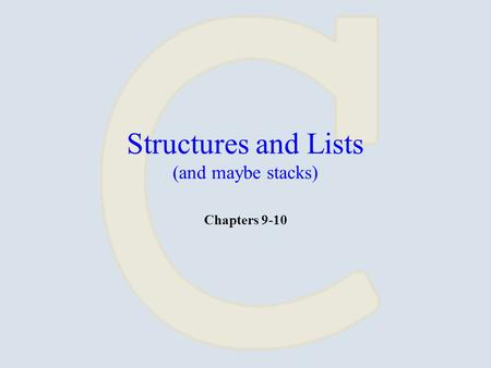 Structures and Lists (and maybe stacks) Chapters 9-10.