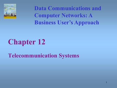 1 Chapter 12 Telecommunication Systems Data Communications and Computer Networks: A Business User's Approach.