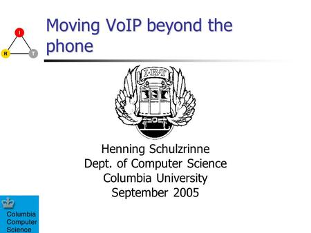 Moving VoIP beyond the phone Henning Schulzrinne Dept. of Computer Science Columbia University September 2005.