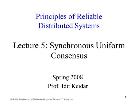 Idit Keidar, Principles of Reliable Distributed Systems, Technion EE, Spring 2008 1 Principles of Reliable Distributed Systems Lecture 5: Synchronous Uniform.