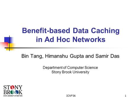 ICNP'061 Benefit-based Data Caching in Ad Hoc Networks Bin Tang, Himanshu Gupta and Samir Das Department of Computer Science Stony Brook University.