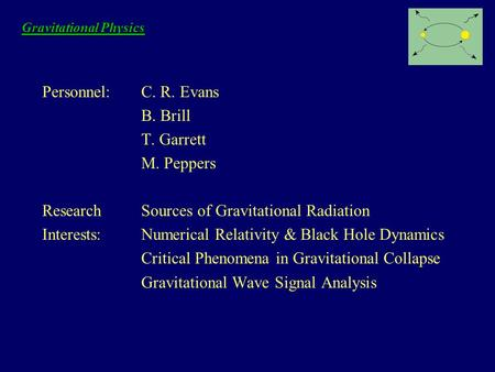 Gravitational Physics Personnel:C. R. Evans B. Brill T. Garrett M. Peppers ResearchSources of Gravitational Radiation Interests:Numerical Relativity &