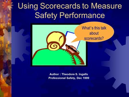 Using Scorecards to Measure Safety Performance Author : Theodore S. Ingalls Professional Safety, Dec 1999 What ' s this talk about scorecards?