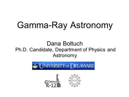 Gamma-Ray Astronomy Dana Boltuch Ph.D. Candidate, Department of Physics and Astronomy.