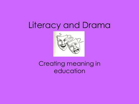 Literacy and Drama Creating meaning in education.