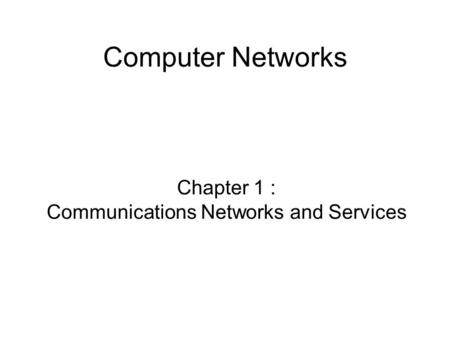 Computer Networks Chapter 1 : Communications Networks and Services.