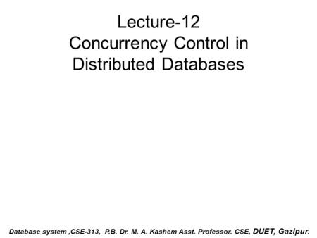 Lecture-12 Concurrency Control in Distributed Databases Database system,CSE-313, P.B. Dr. M. A. Kashem Asst. Professor. CSE, DUET, Gazipur.