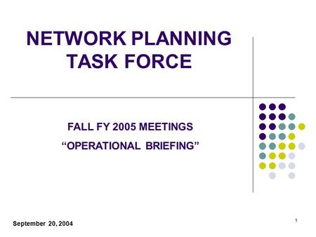"1 <strong>NETWORK</strong> PLANNING TASK FORCE September 20, 2004 FALL FY 2005 MEETINGS ""OPERATIONAL BRIEFING"""