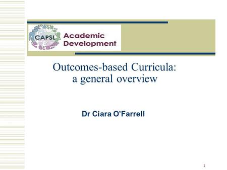 1 Outcomes-based Curricula: a general overview Dr Ciara O'Farrell.