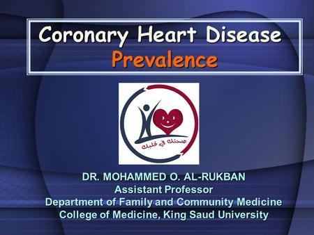 Coronary Heart Disease Prevalence DR. MOHAMMED O. AL-RUKBAN Assistant Professor Department of Family and Community Medicine College of Medicine, King Saud.