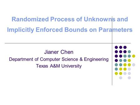 Randomized Process of Unknowns and Implicitly Enforced Bounds on Parameters Jianer Chen Department of Computer Science & Engineering Texas A&M University.