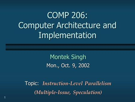 1 COMP 206: Computer Architecture and Implementation Montek Singh Mon., Oct. 9, 2002 Topic: Instruction-Level Parallelism (Multiple-Issue, Speculation)