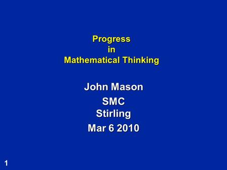 1 Progress in Mathematical Thinking John Mason SMC Stirling Mar 6 2010.