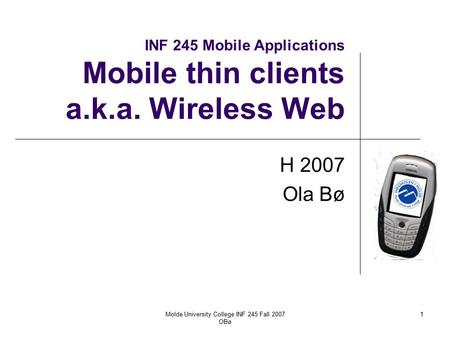 Molde University College INF 245 Fall 2007 OBø 1 INF 245 Mobile Applications Mobile thin clients a.k.a. Wireless Web H 2007 Ola Bø.