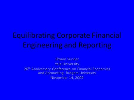 Equilibrating Corporate Financial Engineering and Reporting Shyam Sunder Yale University 20 th Anniversary Conference on Financial Economics and Accounting,