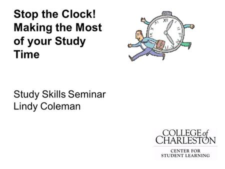 Stop the Clock! Making the Most of your Study Time Study Skills Seminar Lindy Coleman.