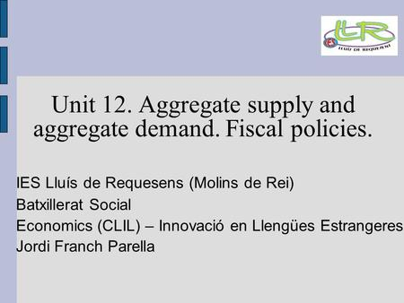 Unit 12. Aggregate supply and aggregate demand. Fiscal policies. IES Lluís de Requesens (Molins de Rei)‏ Batxillerat Social Economics (CLIL) – Innovació.