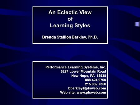 An Eclectic View of Learning Styles Brenda Stallion Barkley, Ph.D. Performance Learning Systems, Inc. 6227 Lower Mountain Road New Hope, PA 18938 888.424.9700.