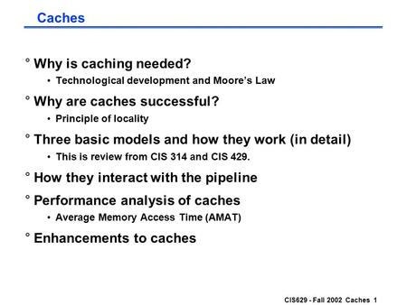 CIS629 - Fall 2002 Caches 1 Caches °Why is caching needed? Technological development and Moore's Law °Why are caches successful? Principle of locality.