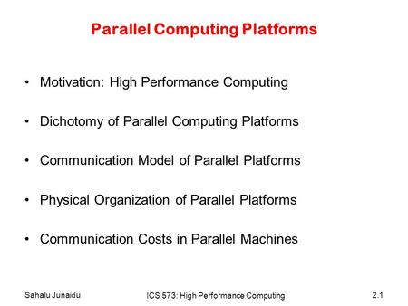 Sahalu Junaidu ICS 573: High Performance Computing 2.1 Parallel Computing Platforms Motivation: High Performance Computing Dichotomy of Parallel Computing.
