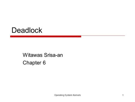 Operating System Kernels1 Deadlock Witawas Srisa-an Chapter 6.