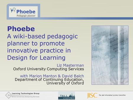 Phoebe A wiki-based pedagogic planner to promote innovative practice in Design for Learning Liz Masterman Oxford University Computing Services with Marion.