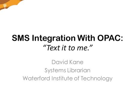 "SMS Integration With OPAC: ""Text it to me."" David Kane Systems Librarian Waterford Institute of Technology."