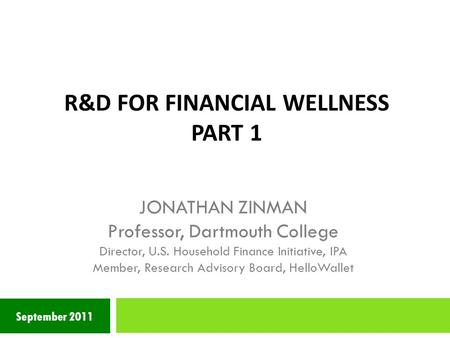 R&D FOR FINANCIAL WELLNESS PART 1 September 2011 JONATHAN ZINMAN Professor, Dartmouth College Director, U.S. Household Finance Initiative, IPA Member,