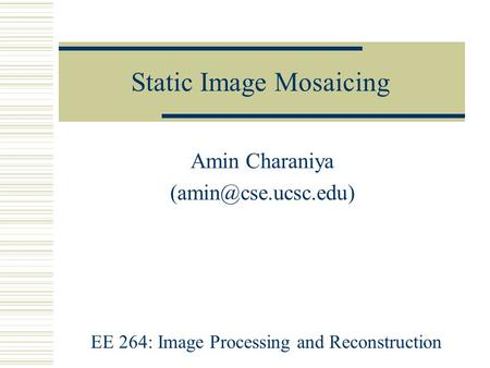 Static Image Mosaicing Amin Charaniya EE 264: Image Processing and Reconstruction.