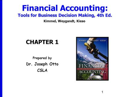 1 Financial Accounting: Tools for Business Decision Making, 4th Ed. Kimmel, Weygandt, Kieso CHAPTER 1 Prepared by Dr. Joseph Otto CSLA.
