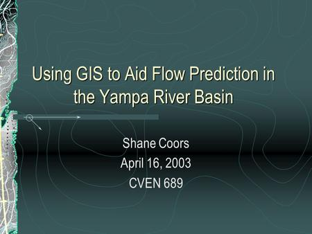 Using GIS to Aid Flow Prediction in the Yampa River Basin Shane Coors April 16, 2003 CVEN 689.