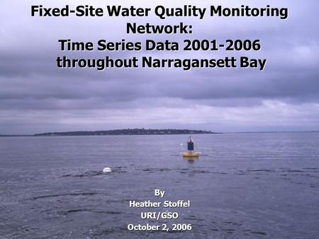 Fixed-Site Water Quality Monitoring Network: Time Series Data 2001-2006 throughout Narragansett Bay By Heather Stoffel URI/GSO October 2, 2006.