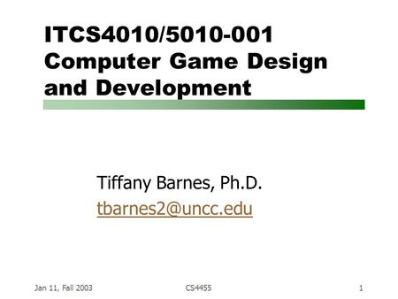 Jan 11, Fall 2003CS44551 ITCS4010/5010-001 Computer Game Design and Development Tiffany Barnes, Ph.D.