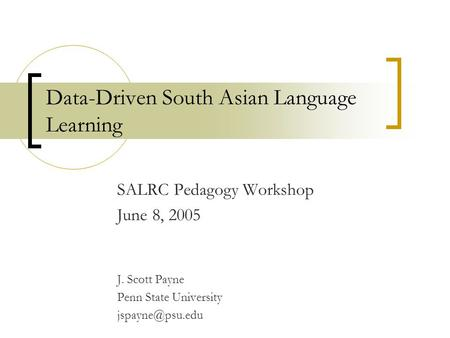 Data-Driven South Asian Language Learning SALRC Pedagogy Workshop June 8, 2005 J. Scott Payne Penn State University