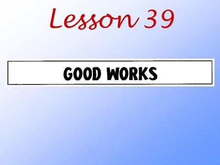 Lesson 39. What is a good work in God's sight? What change in attitude did the Holy Spirit work in us when he brought us to faith? Galatians 5:24 Those.
