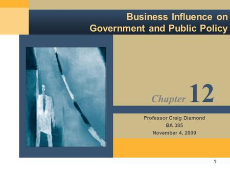1 Business Influence on Government and Public Policy Professor Craig Diamond BA 385 November 4, 2009 Chapter 12.