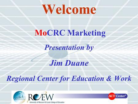 Welcome Presentation by Jim Duane Regional Center for Education & Work MoCRC Marketing.