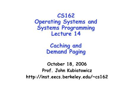 CS162 Operating Systems and Systems Programming Lecture 14 Caching and Demand Paging October 18, 2006 Prof. John Kubiatowicz