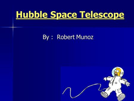 Hubble Space Telescope By : Robert Munoz. 1. Brief History of the Hubble Space Telescope 2. Design and instrumentation of Hubble 3. Images from the Hubble.